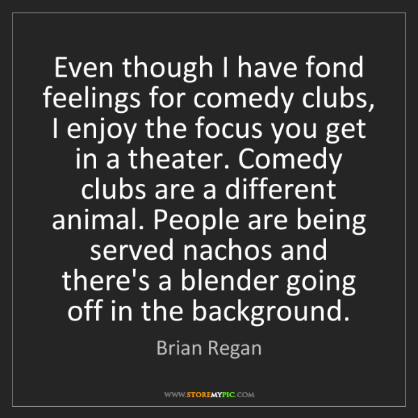 Brian Regan: Even though I have fond feelings for comedy clubs, I...