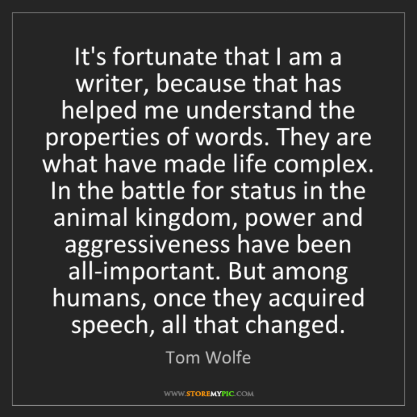 Tom Wolfe: It's fortunate that I am a writer, because that has helped...