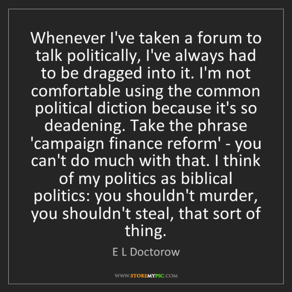 E L Doctorow: Whenever I've taken a forum to talk politically, I've...