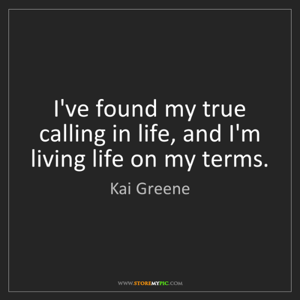 Kai Greene: I've found my true calling in life, and I'm living life...