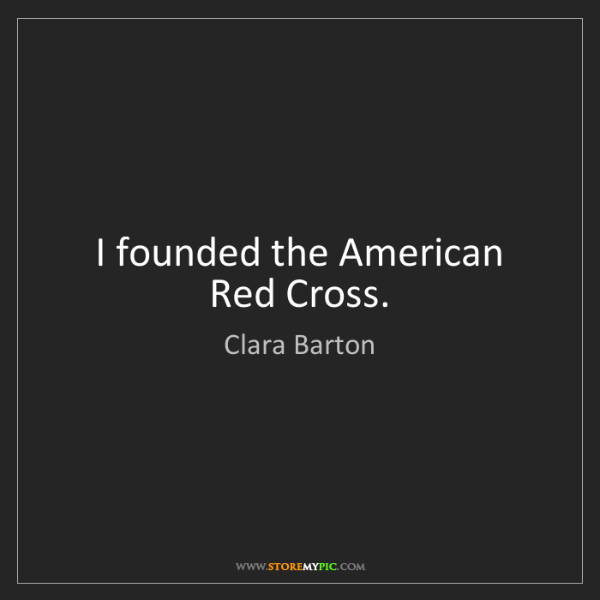Clara Barton: I founded the American Red Cross.