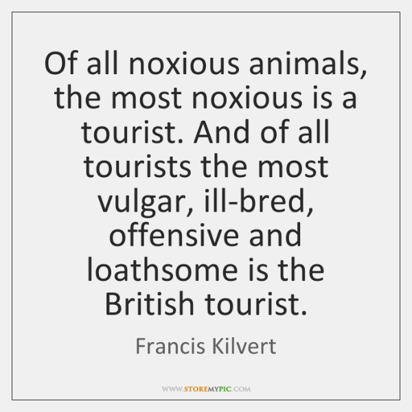 Of all noxious animals, the most noxious is a tourist. And of ...