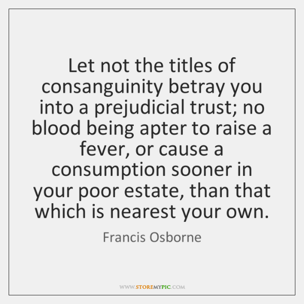 Let not the titles of consanguinity betray you into a prejudicial trust; ...
