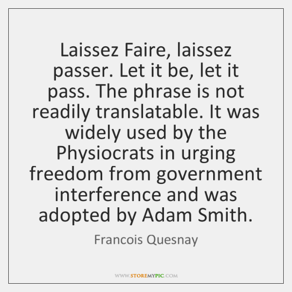 Laissez Faire, laissez passer. Let it be, let it pass. The phrase ...
