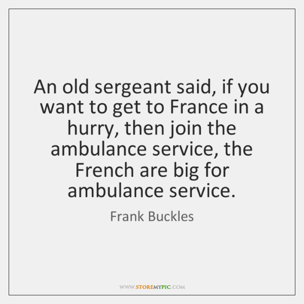 An old sergeant said, if you want to get to France in ...