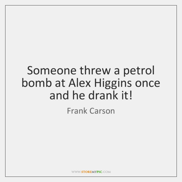 Someone threw a petrol bomb at Alex Higgins once and he drank ...