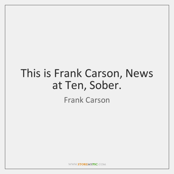 This is Frank Carson, News at Ten, Sober.