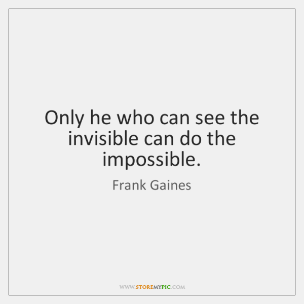Only he who can see the invisible can do the impossible.