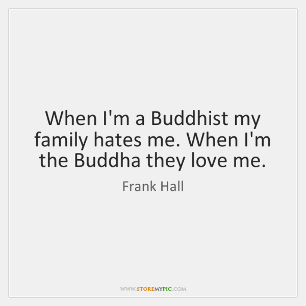 When I'm a Buddhist my family hates me. When I'm the Buddha ...