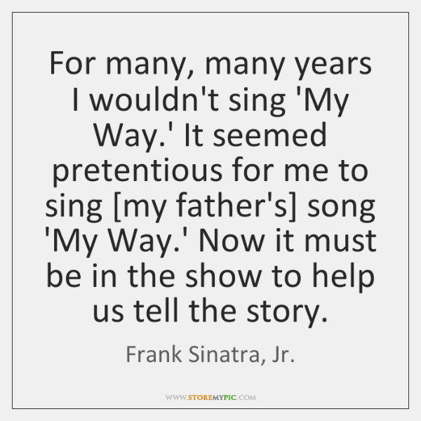 For many, many years I wouldn't sing 'My Way.' It seemed ...