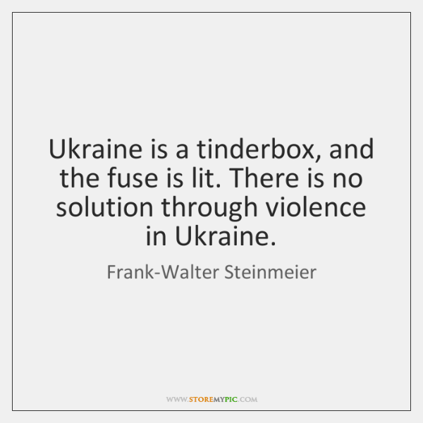 Ukraine is a tinderbox, and the fuse is lit. There is no ...