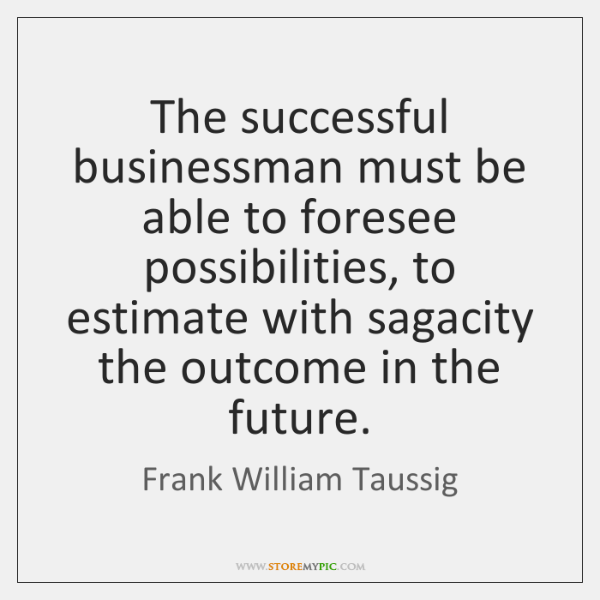The successful businessman must be able to foresee possibilities, to estimate with ...