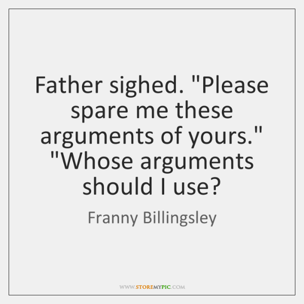 "Father sighed. ""Please spare me these arguments of yours."" ""Whose arguments should ..."