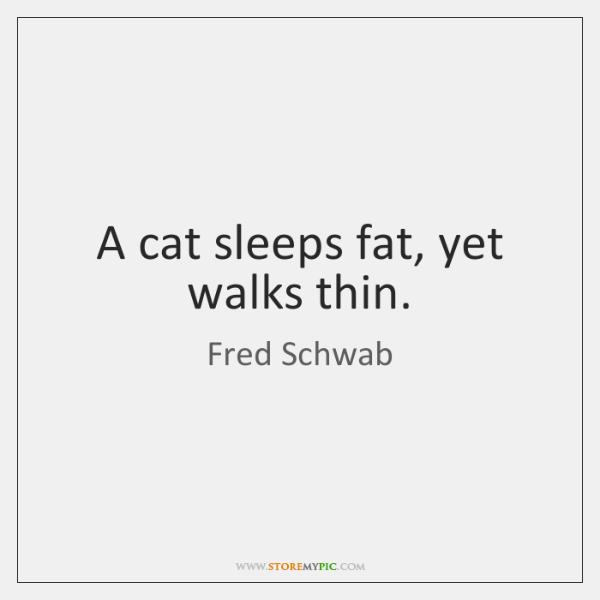 A cat sleeps fat, yet walks thin.