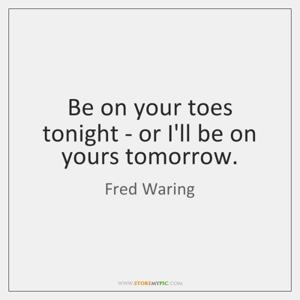 Be on your toes tonight - or I'll be on yours tomorrow.