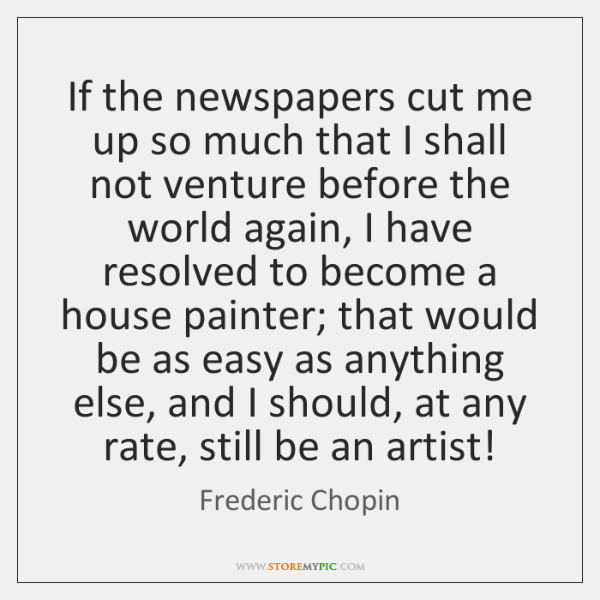 If the newspapers cut me up so much that I shall not ...