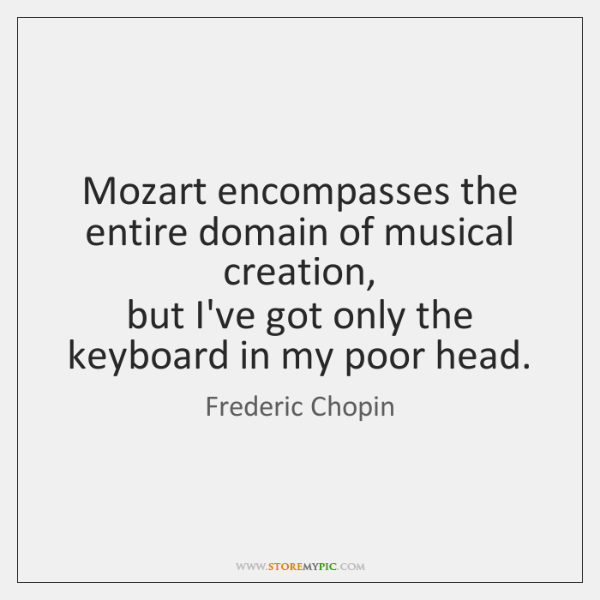 Mozart encompasses the entire domain of musical creation,   but I've got only ...