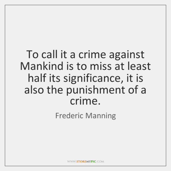 To call it a crime against Mankind is to miss at least ...