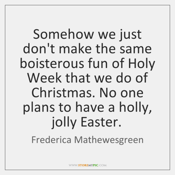 Somehow we just don't make the same boisterous fun of Holy Week ...