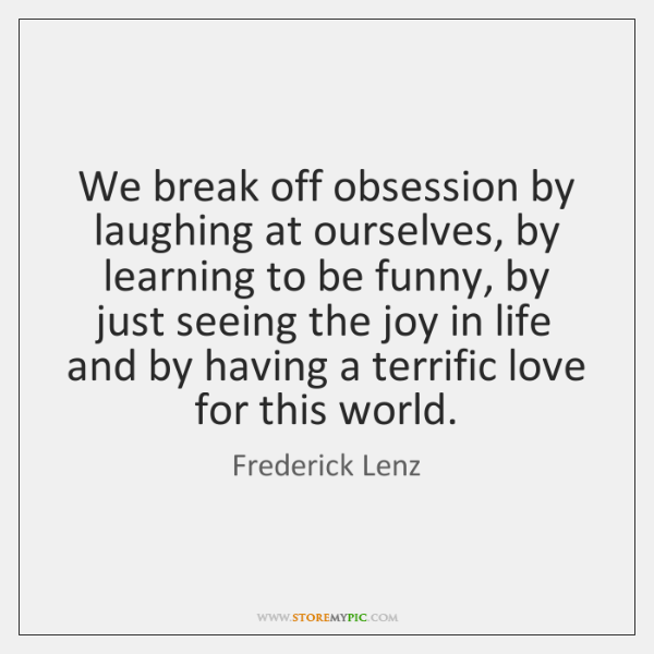 We break off obsession by laughing at ourselves, by learning to be ...