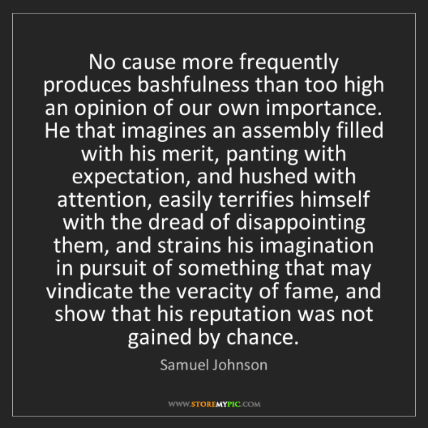 Samuel Johnson: No cause more frequently produces bashfulness than too...