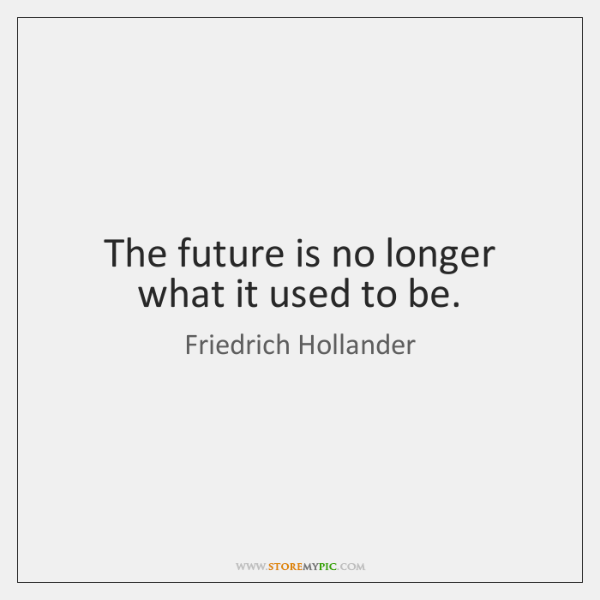 The future is no longer what it used to be.