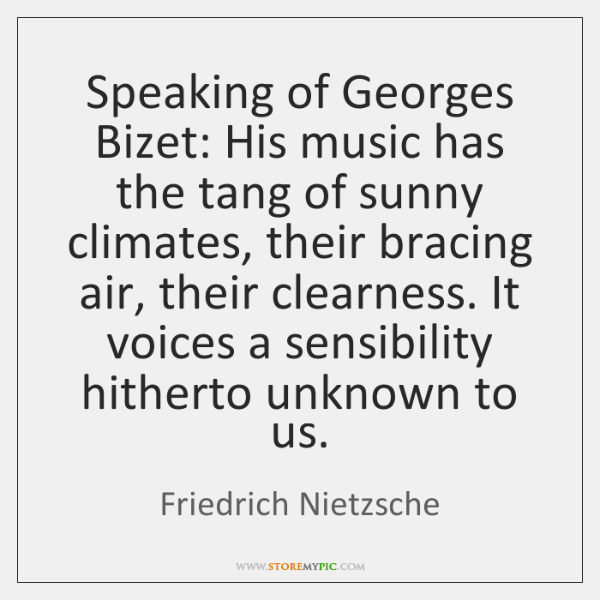 Speaking of Georges Bizet: His music has the tang of sunny climates, ...