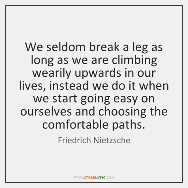 We seldom break a leg as long as we are climbing wearily ...
