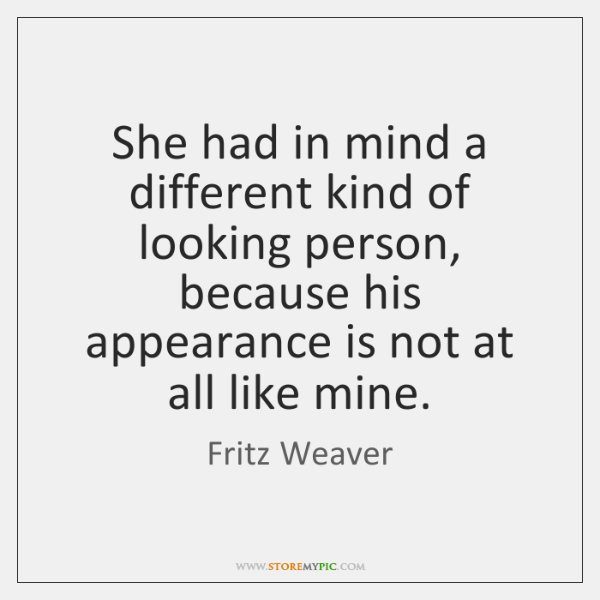 She had in mind a different kind of looking person, because his ...
