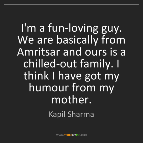 Kapil Sharma: I'm a fun-loving guy. We are basically from Amritsar...