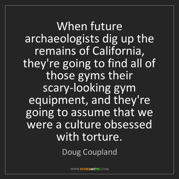 Doug Coupland: When future archaeologists dig up the remains of California,...