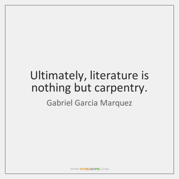 Ultimately, literature is nothing but carpentry.