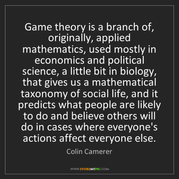 Colin Camerer: Game theory is a branch of, originally, applied mathematics,...