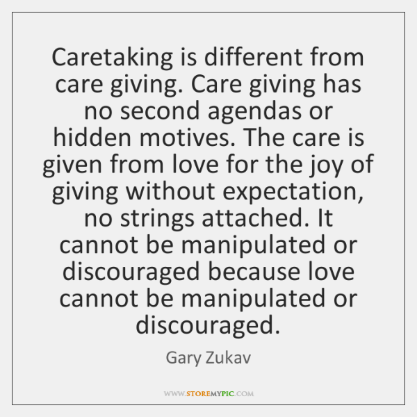 Caretaking is different from care giving. Care giving has no second agendas ...