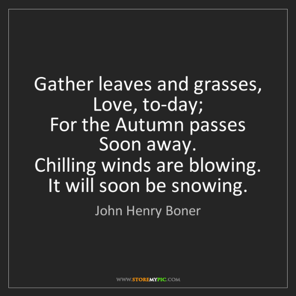 John Henry Boner: Gather leaves and grasses,   Love, to-day;   For the...