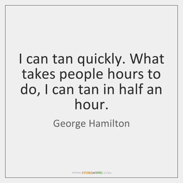 I can tan quickly. What takes people hours to do, I can ...