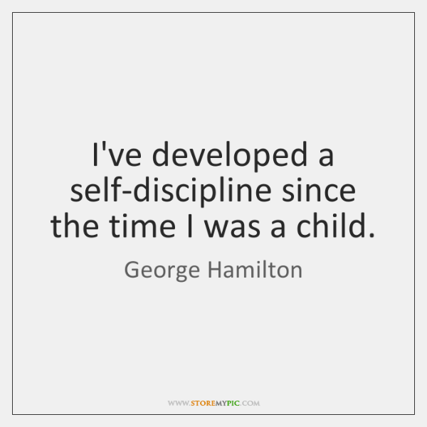 I've developed a self-discipline since the time I was a child.