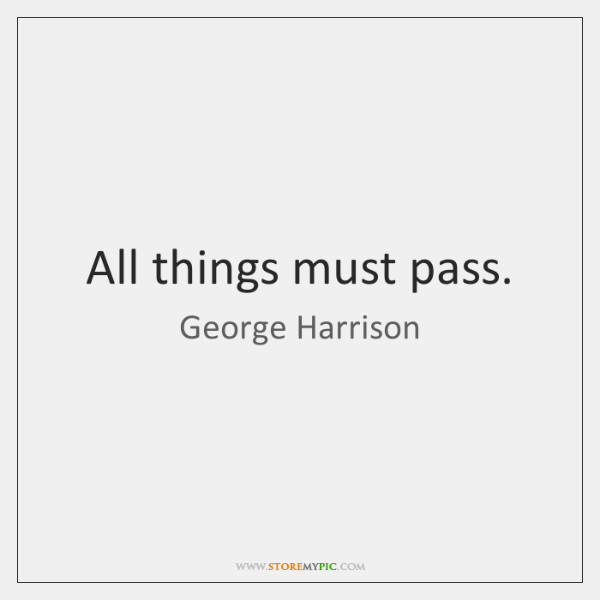 All things must pass.