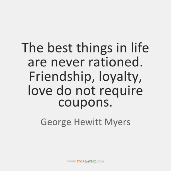 The best things in life are never rationed. Friendship, loyalty, love do ...