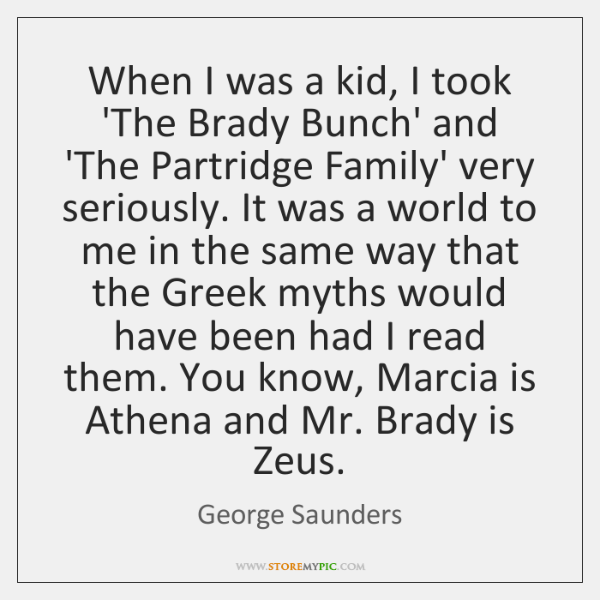 When I was a kid, I took 'The Brady Bunch' and 'The ...