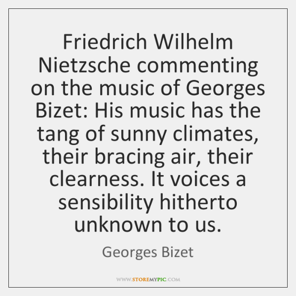 Friedrich Wilhelm Nietzsche commenting on the music of Georges Bizet: His music ...