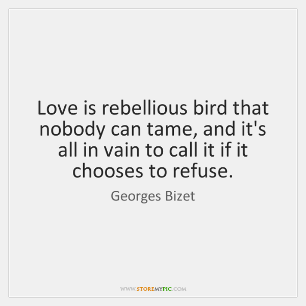 Love is rebellious bird that nobody can tame, and it's all in ...