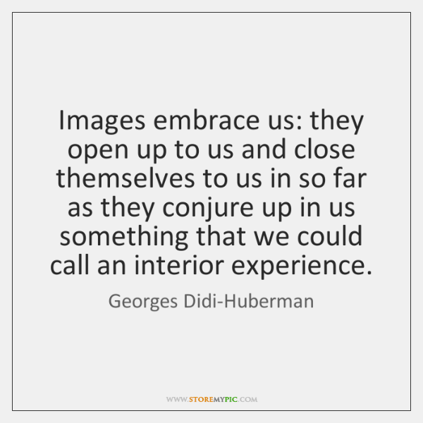Images embrace us: they open up to us and close themselves to ...
