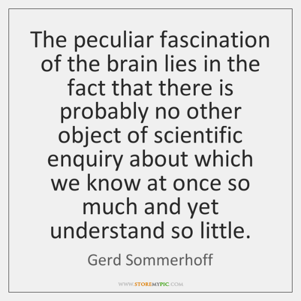 The peculiar fascination of the brain lies in the fact that there ...