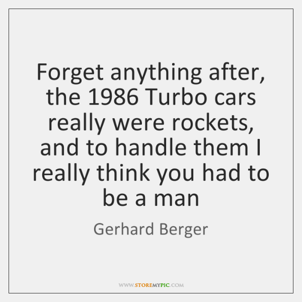 Forget anything after, the 1986 Turbo cars really were rockets, and to handle ...
