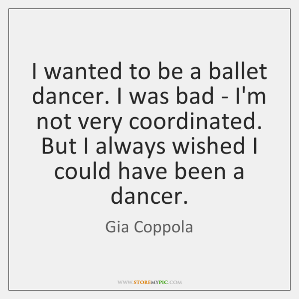 I wanted to be a ballet dancer. I was bad - I'm ...