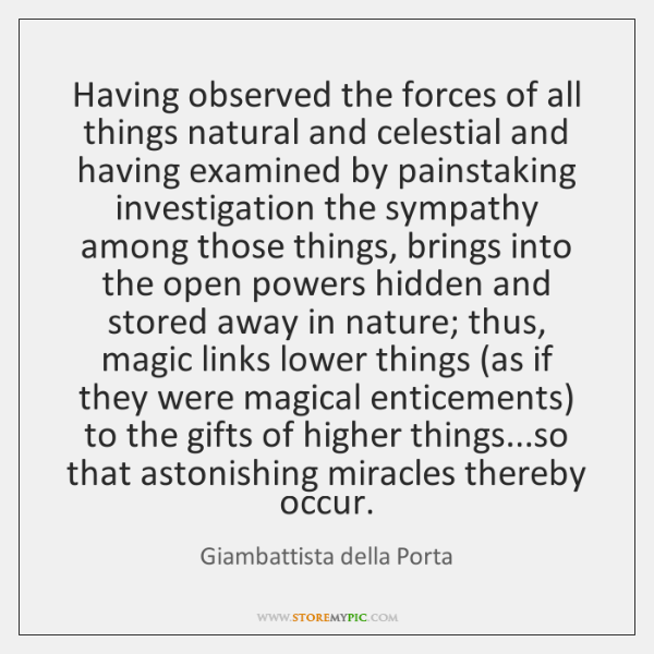 Having observed the forces of all things natural and celestial and having ...