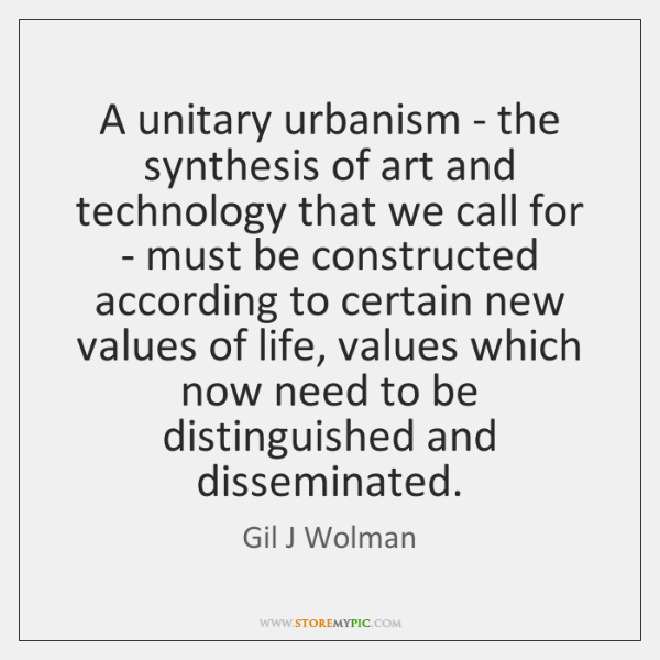 A unitary urbanism - the synthesis of art and technology that we ...