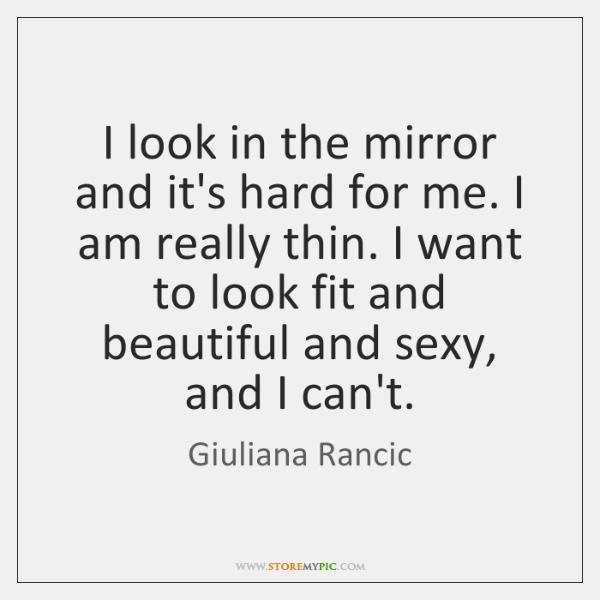 I look in the mirror and it's hard for me. I am ...