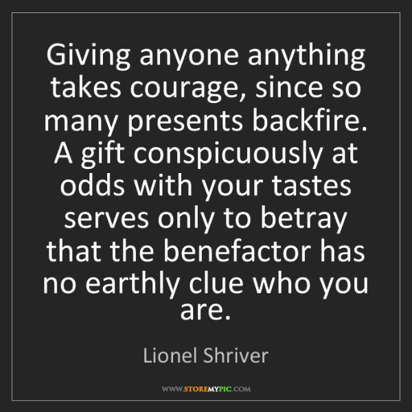 Lionel Shriver: Giving anyone anything takes courage, since so many presents...